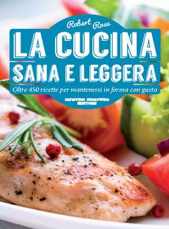 Robert Rose - La cucina sana e leggera. Oltre 450 ricette per mantenersi in forma con gusto (2015)