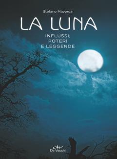 Stefano Mayorca - La luna. Influssi, poteri, leggende (2018)