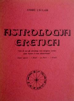André L'Eclair - Astrologia eretica. Ciò di cui gli astrologi non tengono conto: cose nuove e cose dimenticate (1977)