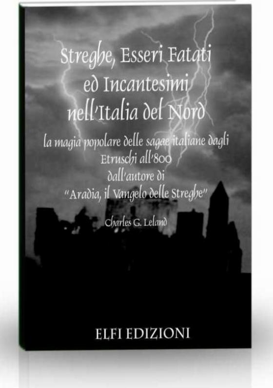 Charles G. Leland - Streghe, esseri fatati ed incantesimi nell'Italia del nord. La magia popolare delle sagae italiane dagli etruschi all'800 (2010)