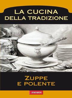 Aa. Vv. - La Cucina della Tradizione. A cura di Roberto Roveri - Zuppe e Polente (2013)