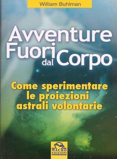 William Buhlman - Avventure fuori dal corpo. Come sperimentare le proiezioni astrali volontarie (1997)