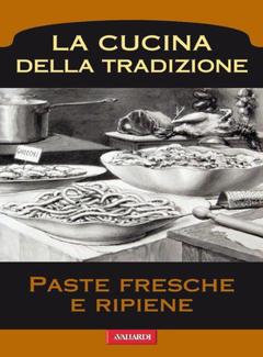 Aa. Vv. - La Cucina della Tradizione. A cura di Roberto Roveri - Paste Fresche e Ripiene (2013)