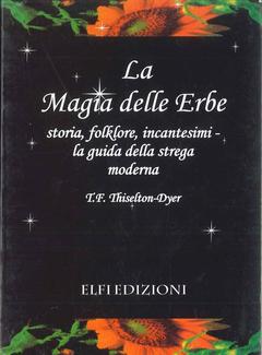 T. F. Thiselton Dyer - La magia delle erbe. Storia, folklore, incantesimi. La guida della strega moderna (2006)