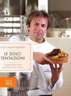 Luca Montersino - Le dolci tentazioni. Viaggio goloso nella pasticceria sana e buona (2013)