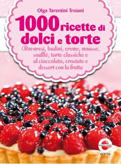 Olga Tarentini Troiani - 1000 ricette di dolci e torte. Bavaresi budini, creme, mousse, soufflé, torte classiche al cioccolato, crostate e dessert con la frutta (2013)
