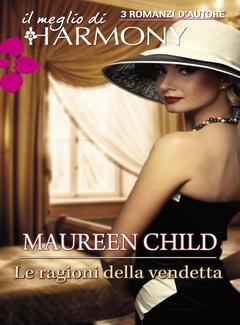Maureen Child - Le ragioni della vendetta. Il meglio di Harmony. 3 romanzi d'autore (2013)